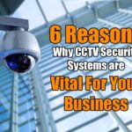 6 Reasons Why CCTV Security Systems are Vital for Your Business